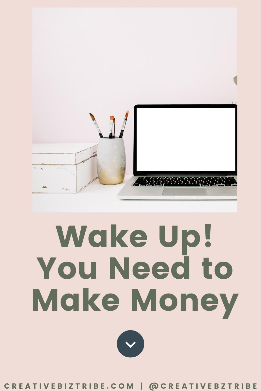 Wake Up You Need to Make Money creativebiztribe.com #makemoney #onlinebusiness #create